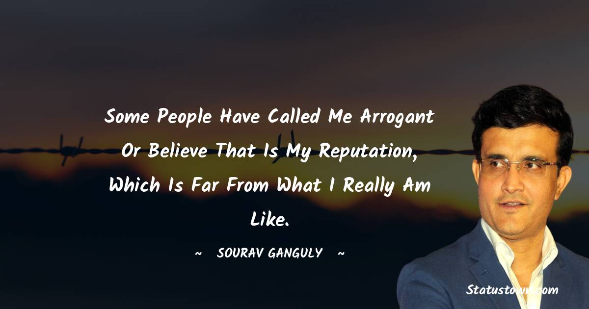 Some people have called me arrogant or believe that is my reputation, which is far from what I really am like.