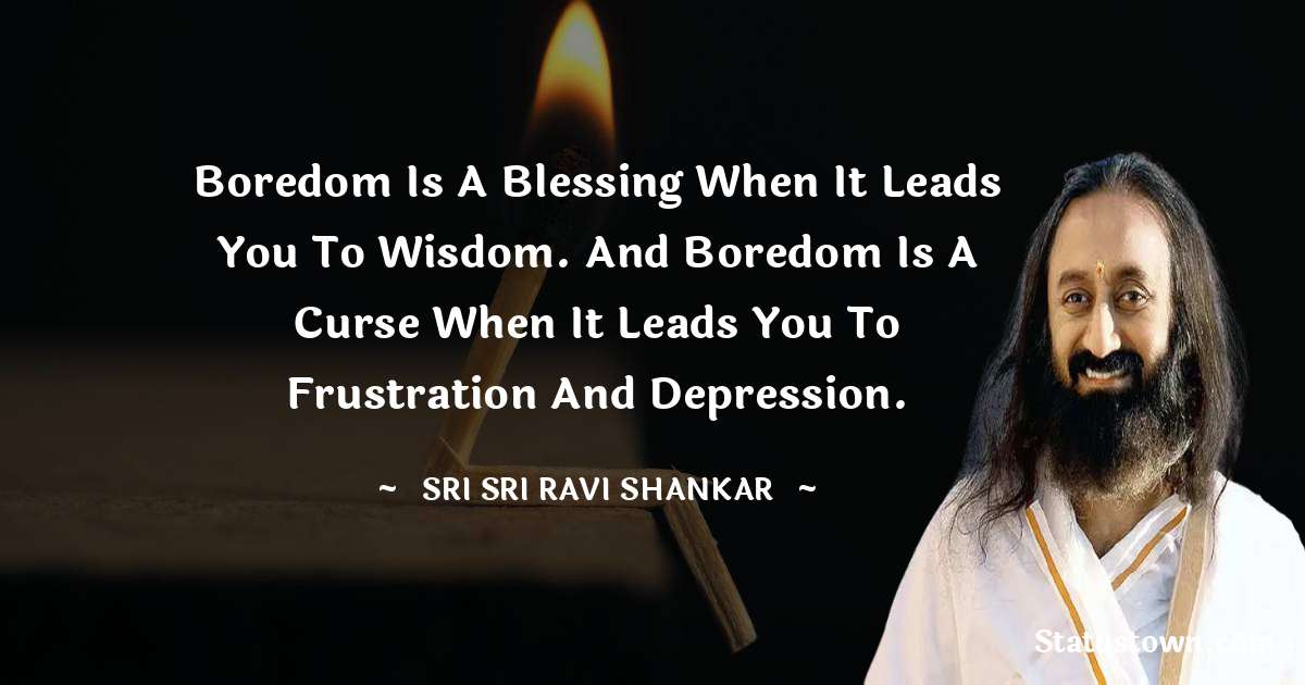 Boredom is a blessing when it leads you to wisdom. And boredom is a curse when it leads you to frustration and depression.