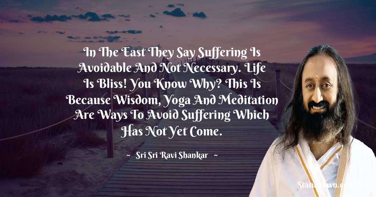 In the East they say suffering is avoidable and not necessary. Life is bliss! You know why? This is because wisdom, yoga and meditation are ways to avoid suffering which has not yet come.