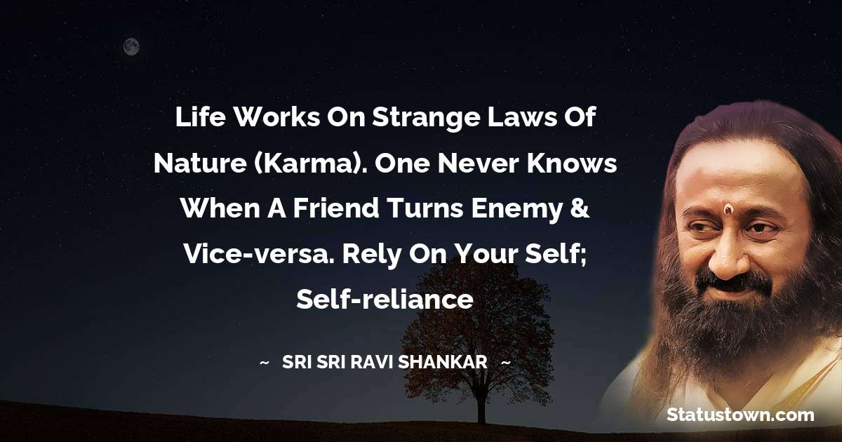 Life works on strange laws of nature (Karma). One never knows when a friend turns enemy & vice-versa. Rely on your Self; self-reliance