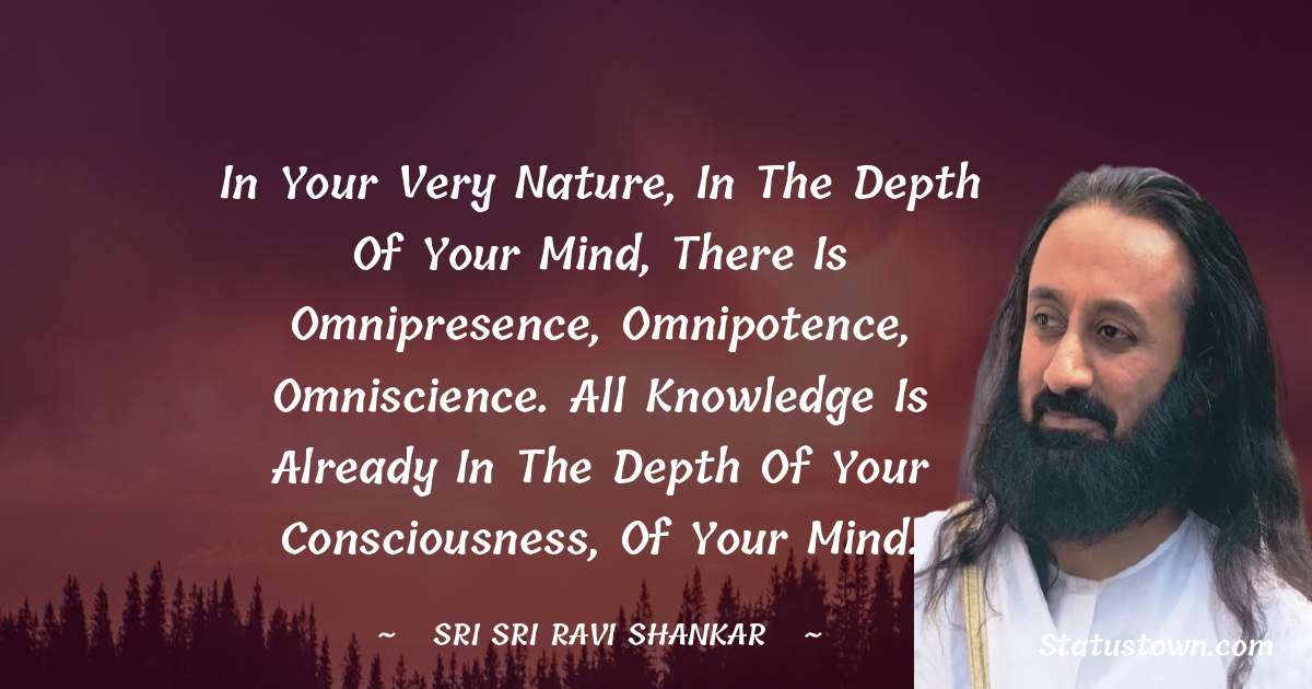 In your very nature, in the depth of your mind, there is omnipresence, omnipotence, omniscience. All knowledge is already in the depth of your consciousness, of your mind.