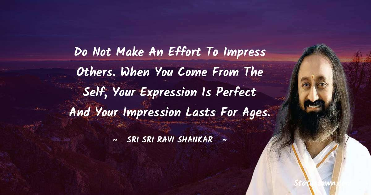 Do not make an effort to impress others. When you come from the self, your expression is perfect and your impression lasts for ages.