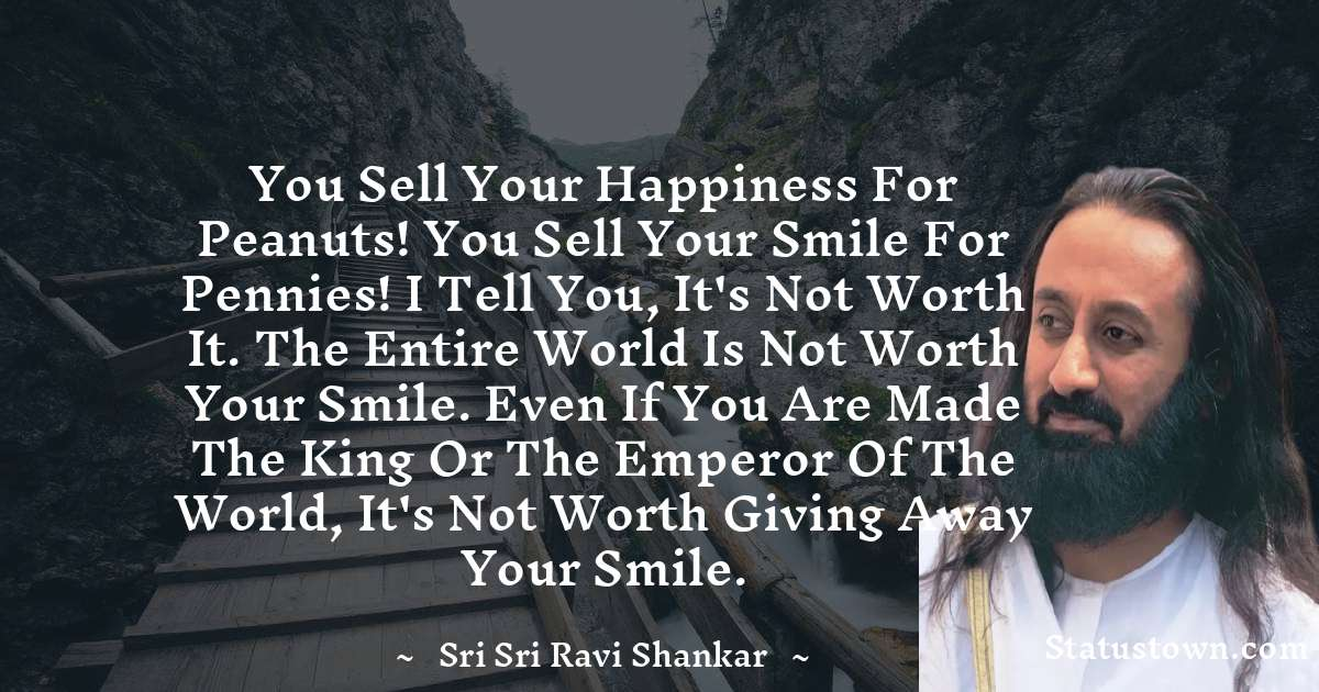 You sell your happiness for peanuts! You sell your smile for pennies! I tell you, it's not worth it. The entire world is not worth your smile. Even if you are made the king or the emperor of the world, it's not worth giving away your smile.