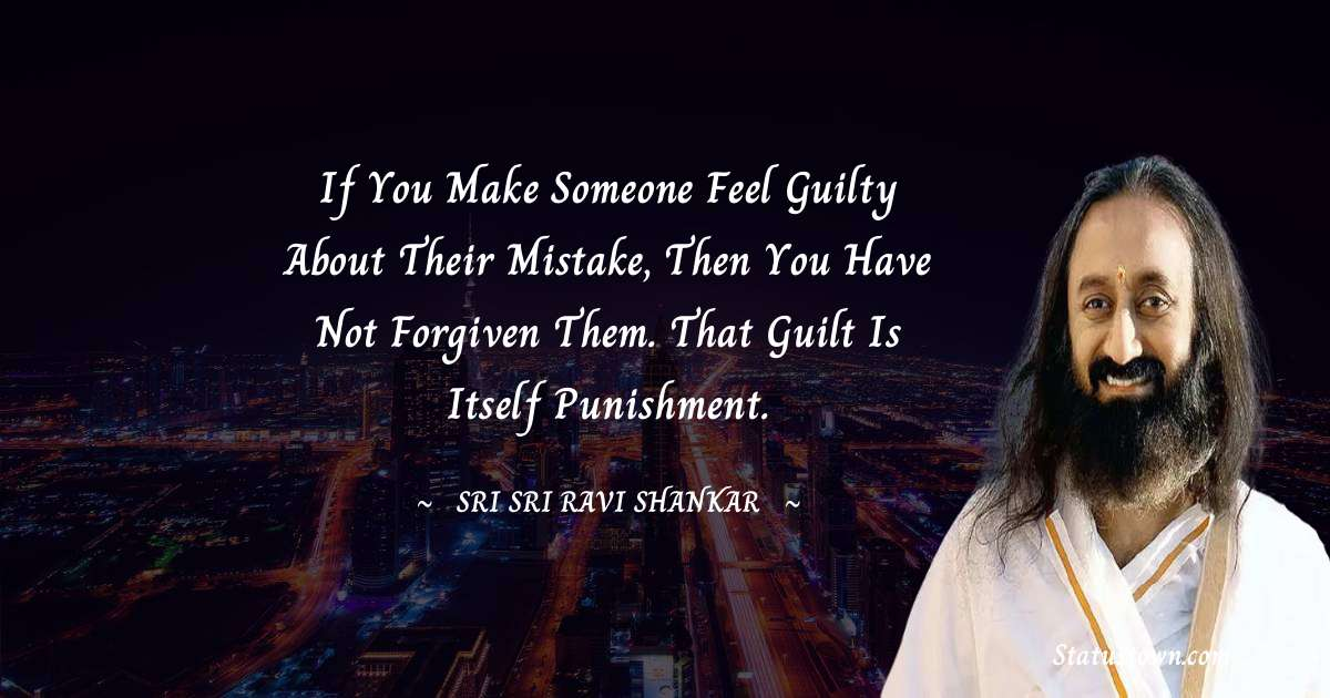 Sri Sri Ravi Shankar Quotes - If you make someone feel guilty about their mistake, then you have not forgiven them. That guilt is itself punishment.