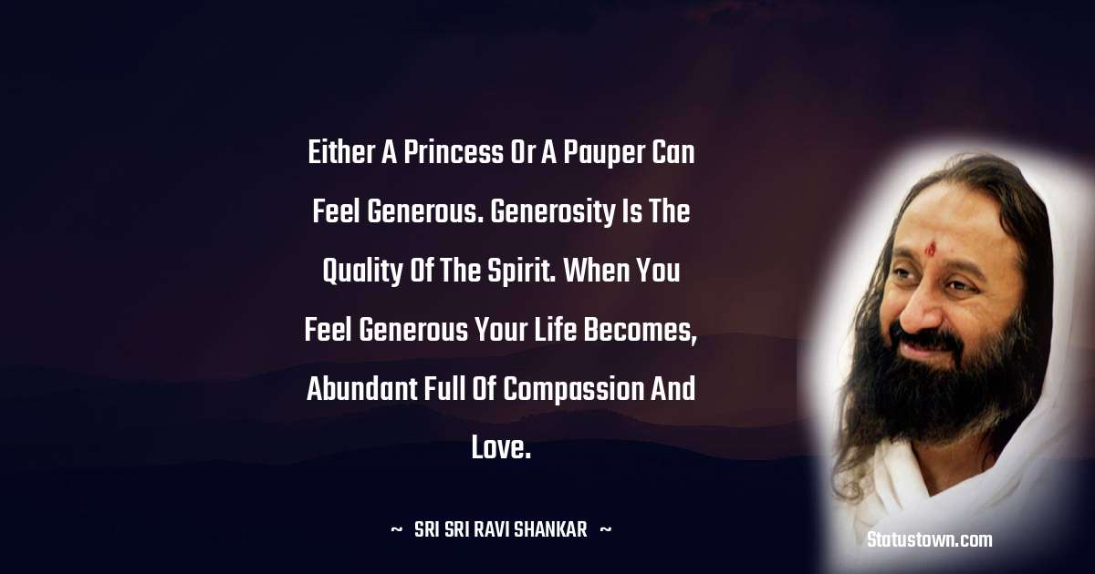 Either a princess or a pauper can feel generous. Generosity is the quality of the spirit. When you feel generous your life becomes, abundant full of compassion and love.