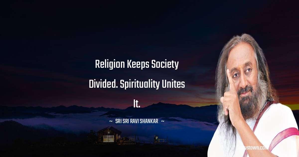 Religion keeps society divided. Spirituality unites it.