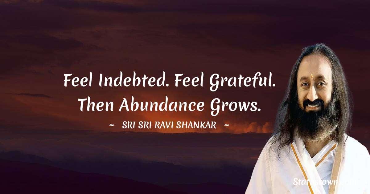 Feel indebted. Feel grateful. Then abundance grows.