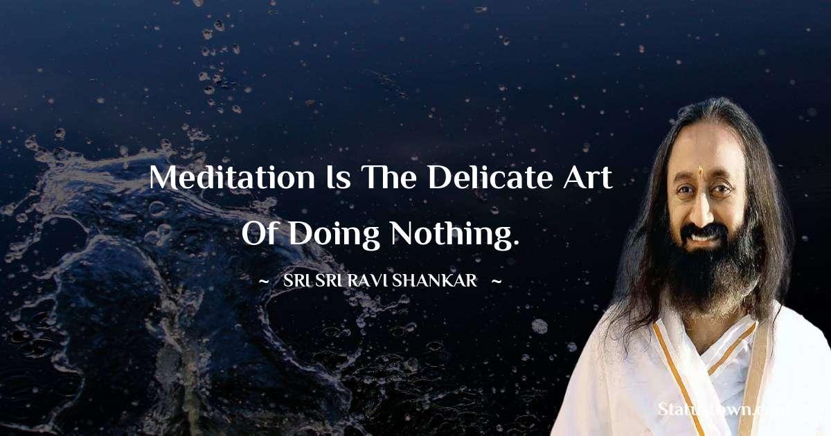 Sri Sri Ravi Shankar Quotes - Meditation is the delicate art of doing nothing.
