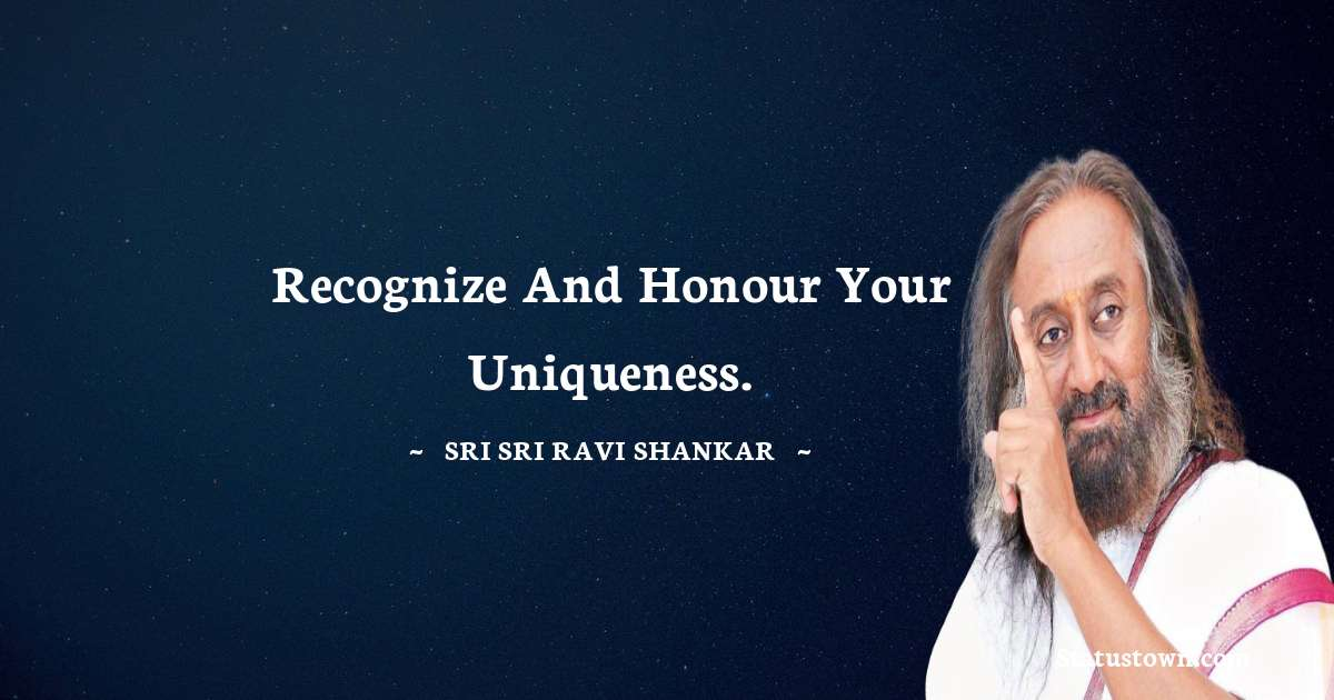 Recognize and honour your uniqueness.