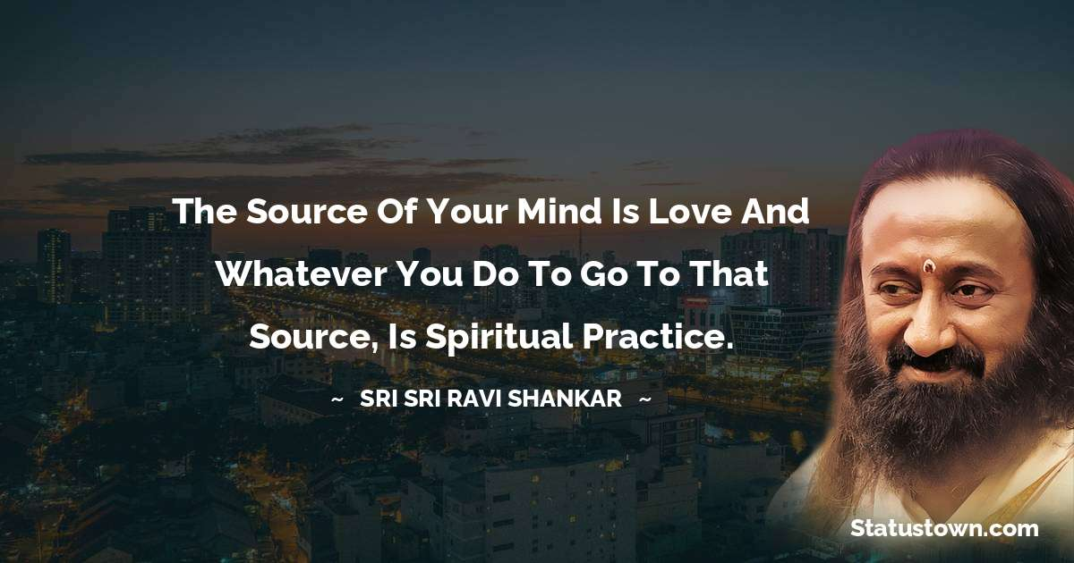 Sri Sri Ravi Shankar Quotes - The source of your mind is love and whatever you do to go to that source, is spiritual practice.