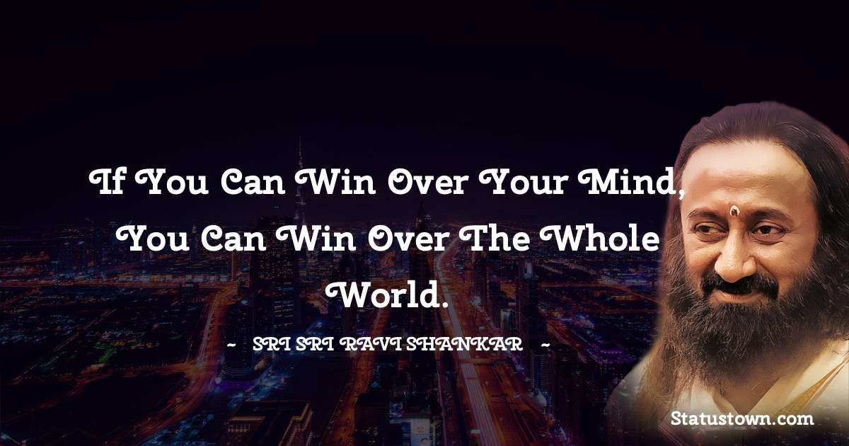 If you can win over your mind, you can win over the whole world.