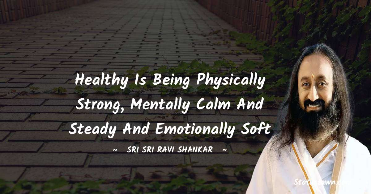 Healthy is being physically strong, mentally calm and steady and emotionally soft