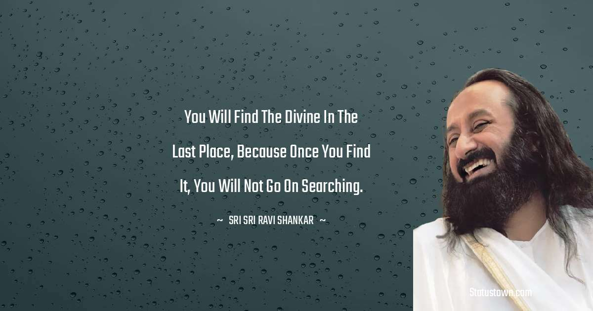 Sri Sri Ravi Shankar Quotes - You will find the Divine in the last place, because once you find it, you will not go on searching.