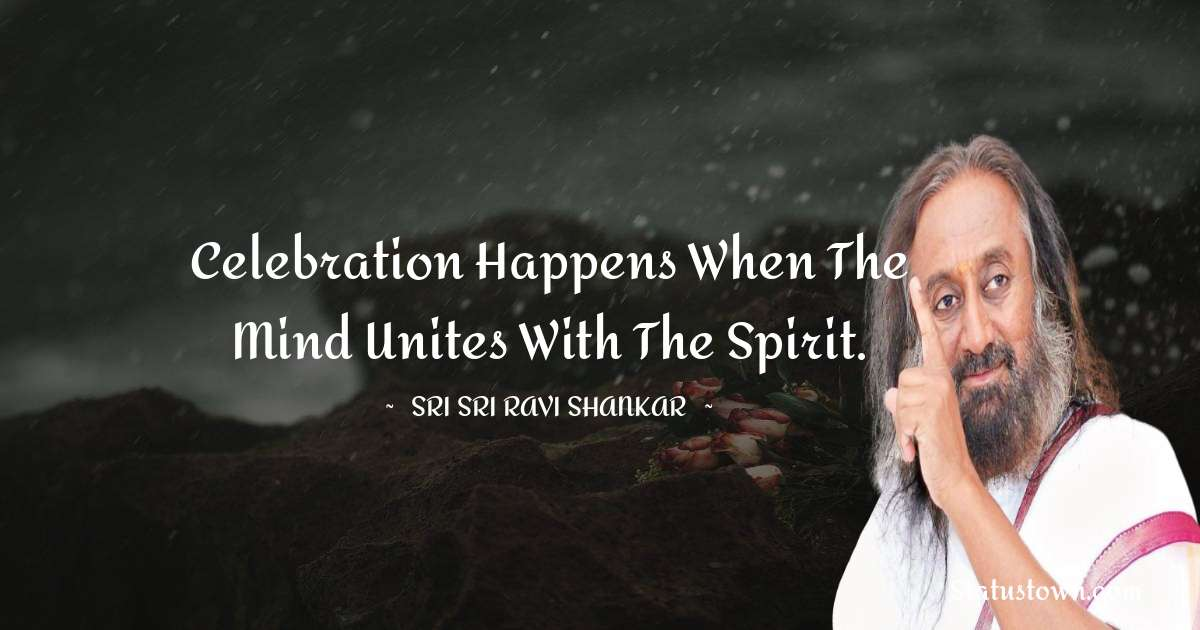 Celebration happens when the mind unites with the spirit.