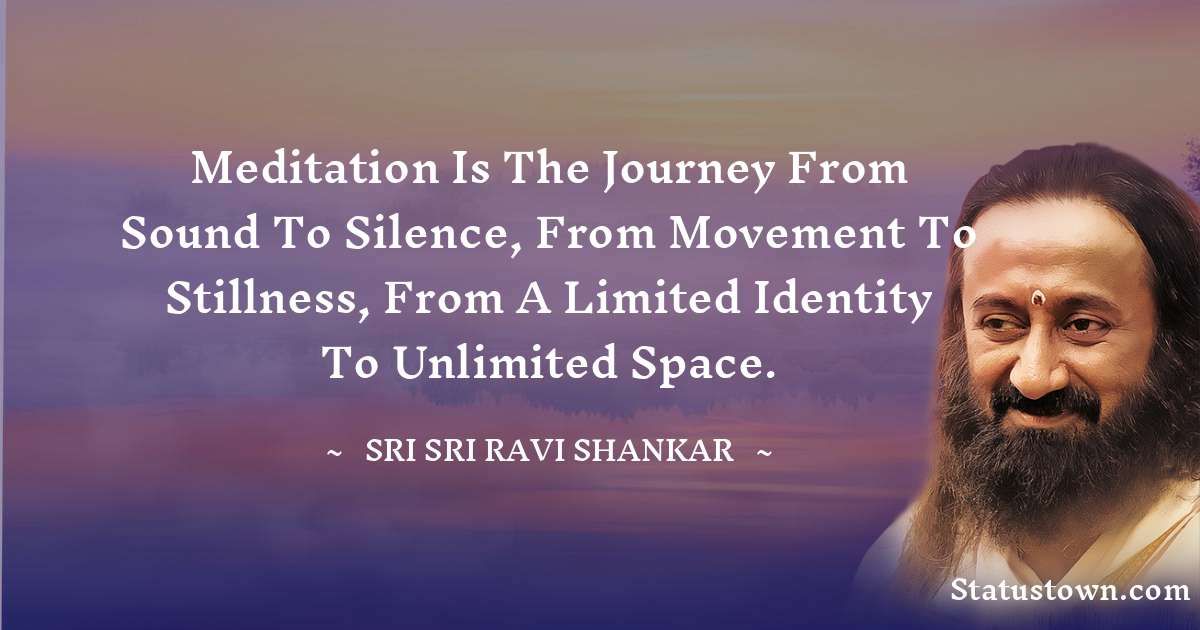 Meditation is the journey from sound to silence, from movement to stillness, from a limited identity to unlimited space.
