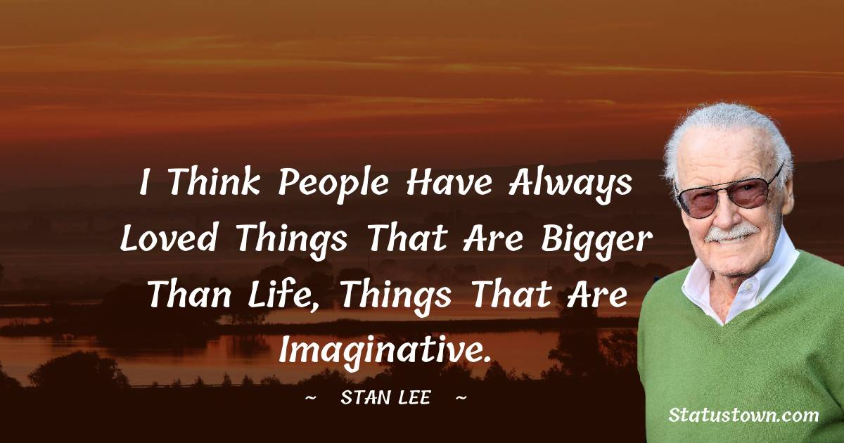 I think people have always loved things that are bigger than life, things that are imaginative.