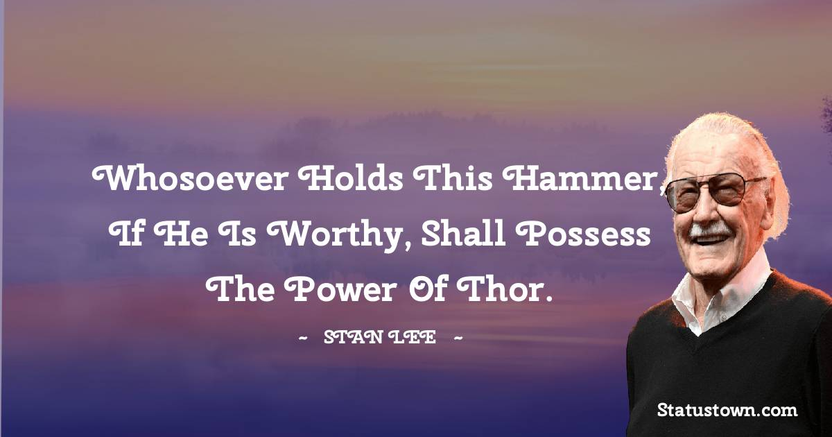 Whosoever holds this hammer, if he is worthy, shall possess the power of Thor.