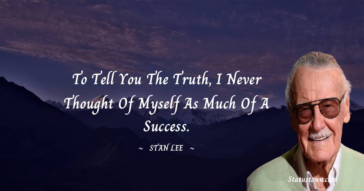 Stan Lee Quotes - To tell you the truth, I never thought of myself as much of a success.