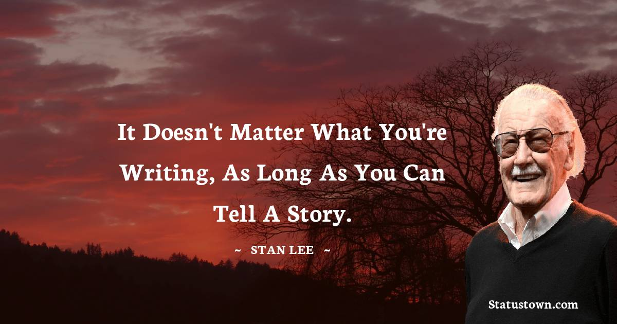 Stan Lee Quotes - It doesn't matter what you're writing, as long as you can tell a story.