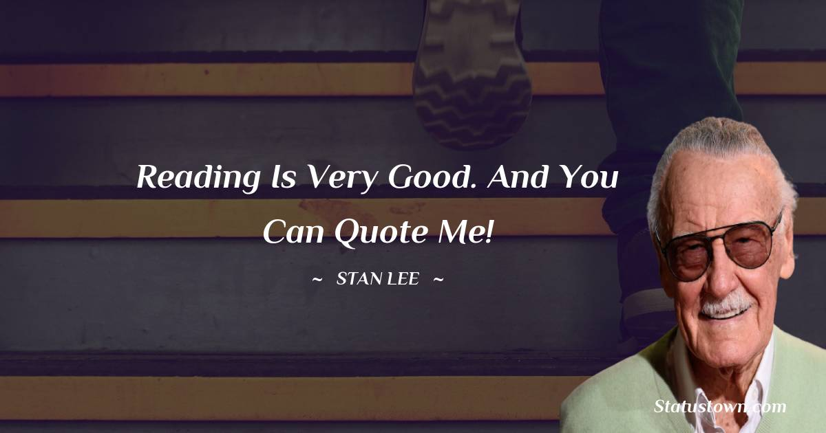 Stan Lee Quotes - Reading is very good. And you can quote me!