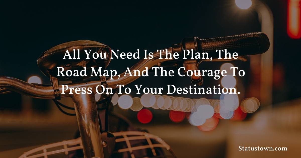 All you need is the plan, the road map, and the courage to press on to your destination. - Inspirational quotes download