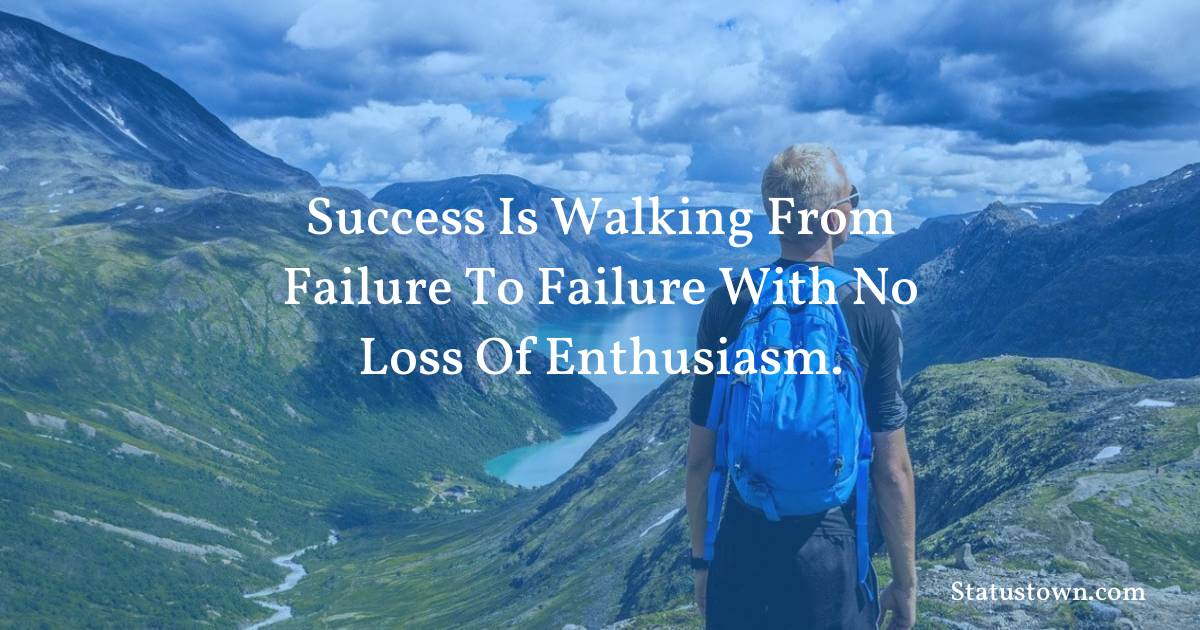 motivational  Quotes - Success is walking from failure to failure with no loss of enthusiasm.