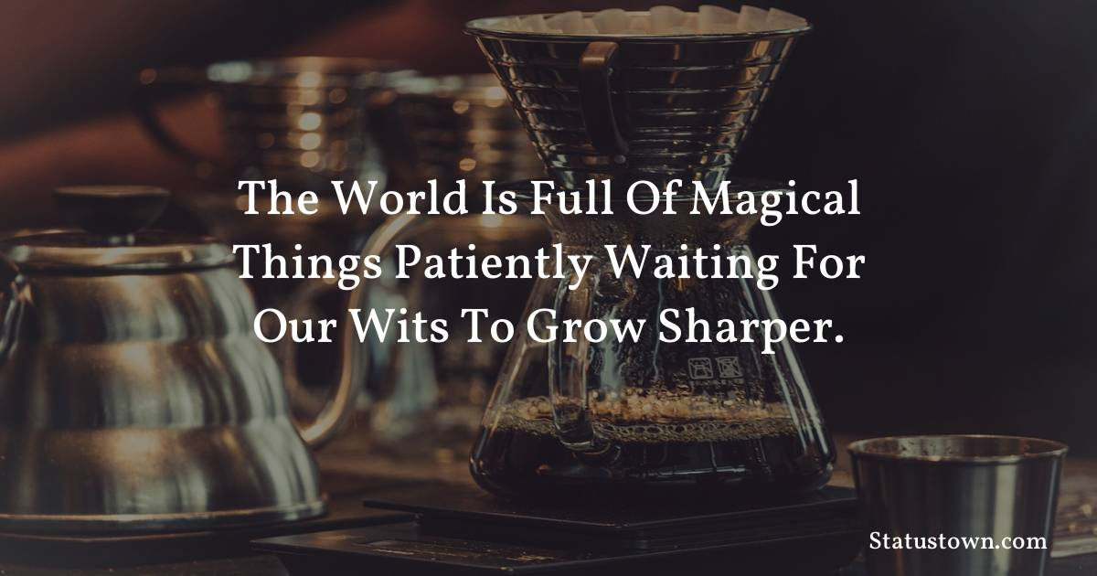 The world is full of magical things patiently waiting for our wits to grow sharper. - Inspirational quotes download