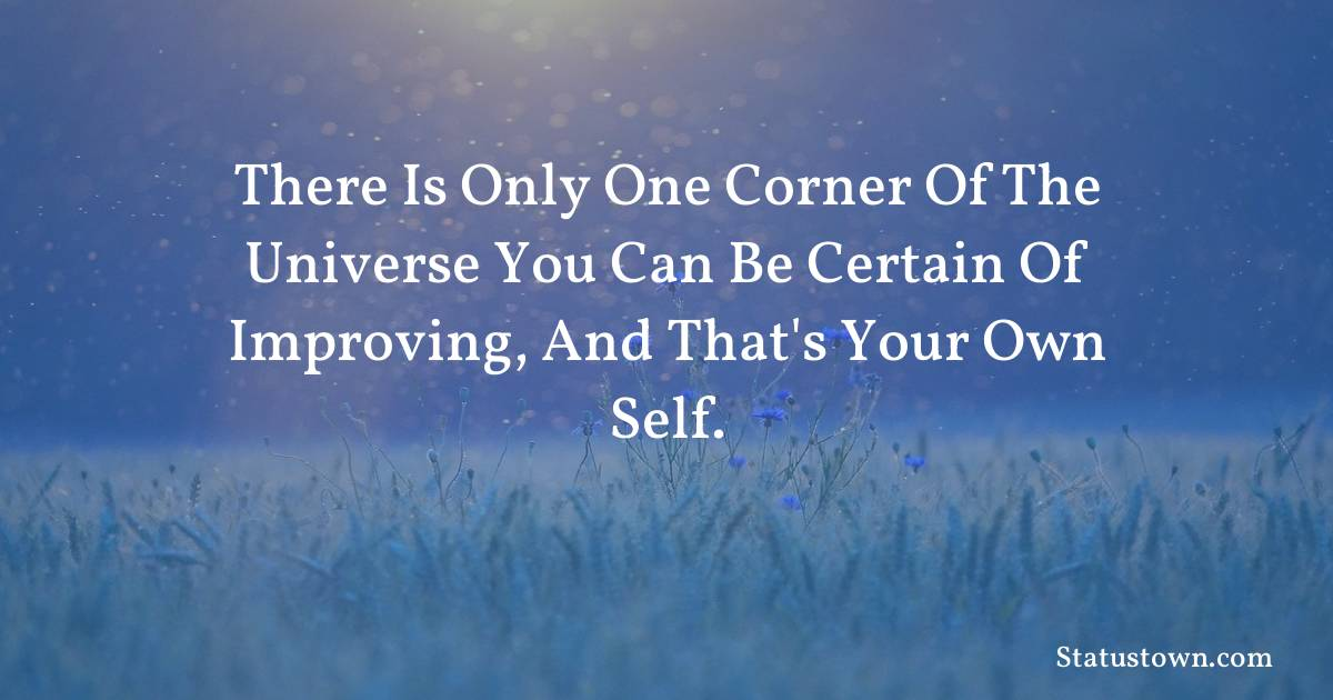 There is only one corner of the universe you can be certain of improving, and that's your own self. - Inspirational quotes download