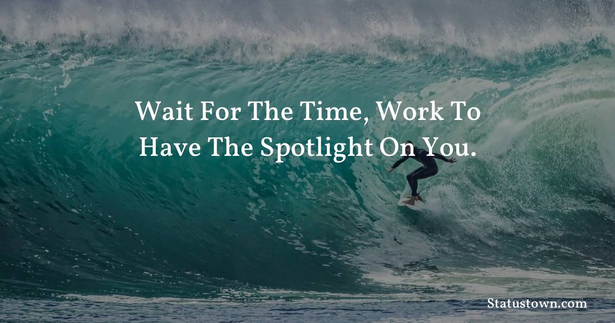 motivational  Quotes - Wait for the time, work to have the spotlight on you.