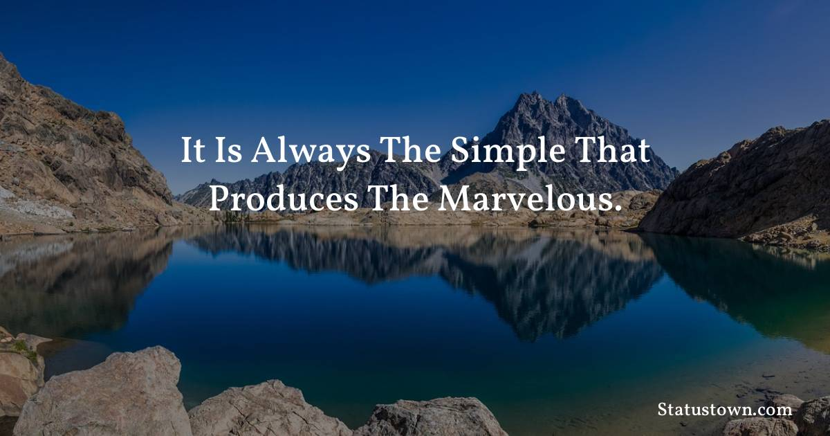 Inspirational Quotes - It is always the simple that produces the marvelous.