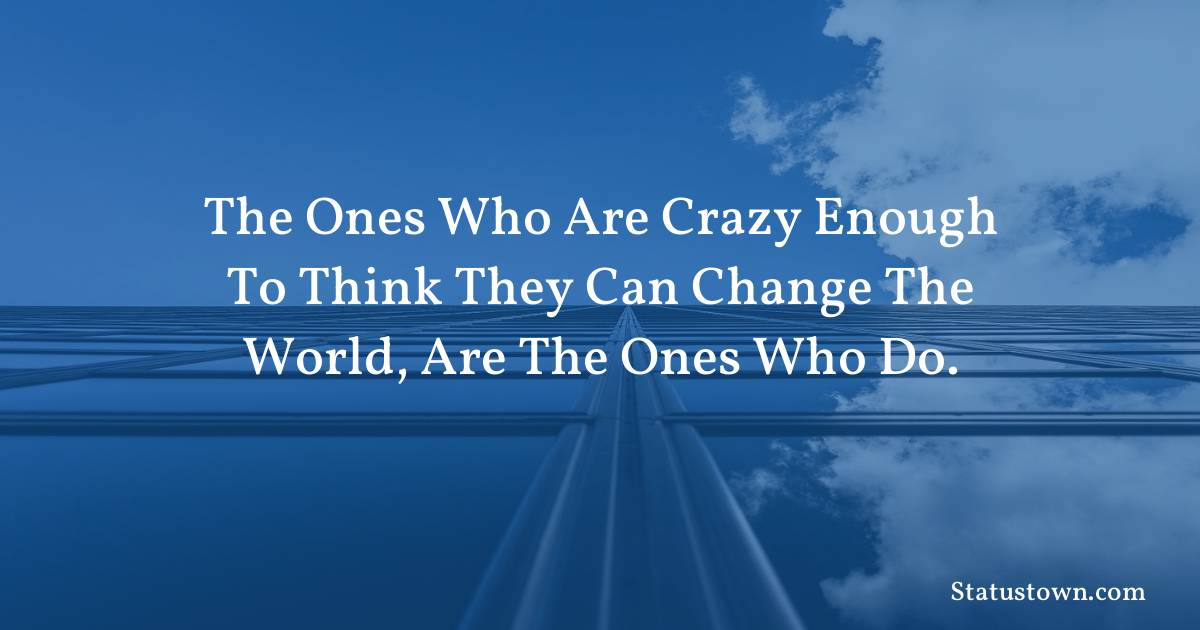 The ones who are crazy enough to think they can change the world, are the ones who do. - motivational quotes download