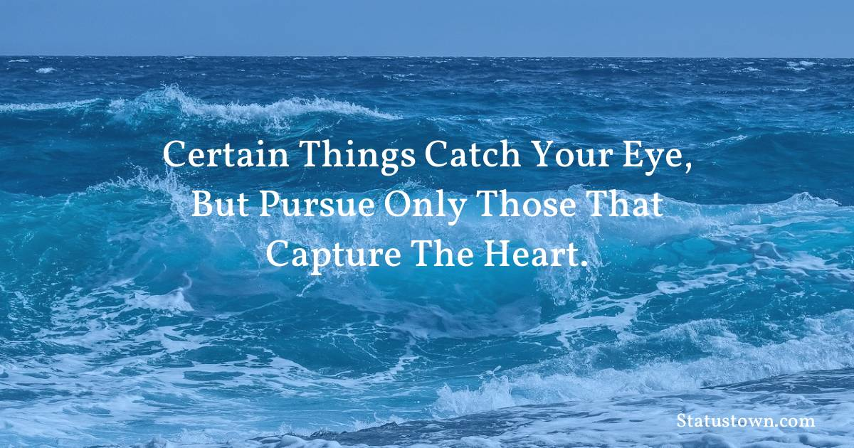 Certain things catch your eye, but pursue only those that capture the heart. - Inspirational quotes download