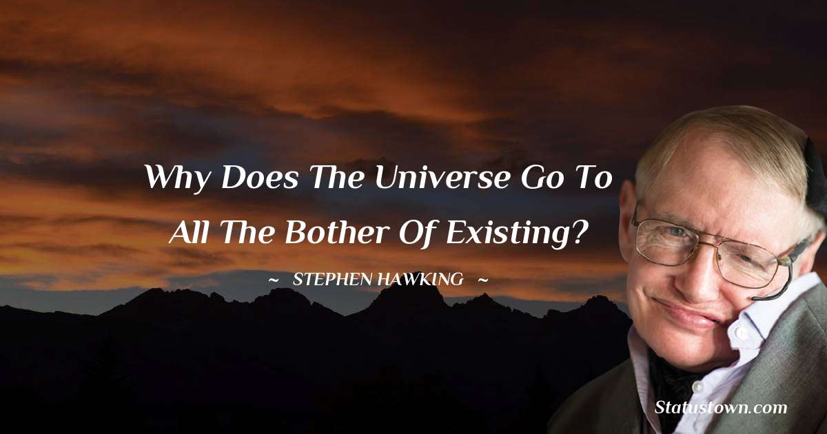 Why does the universe go to all the bother of existing?