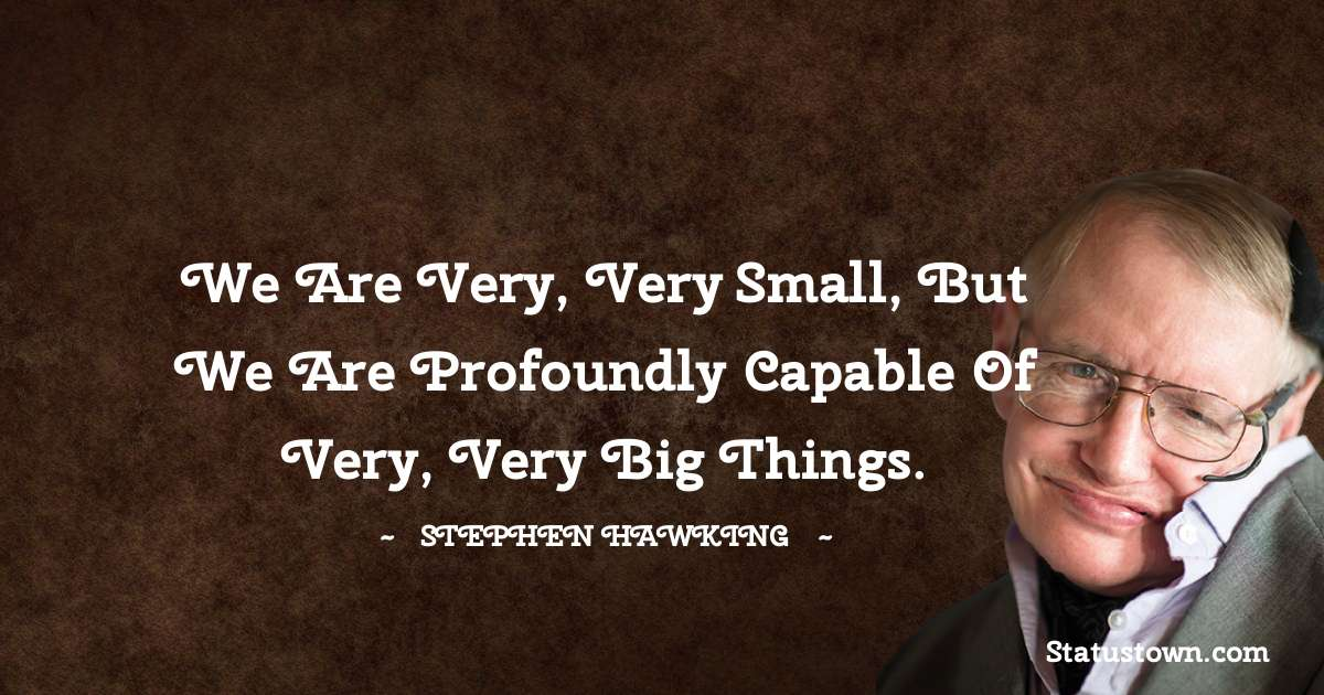 We are very, very small, but we are profoundly capable of very, very big things.