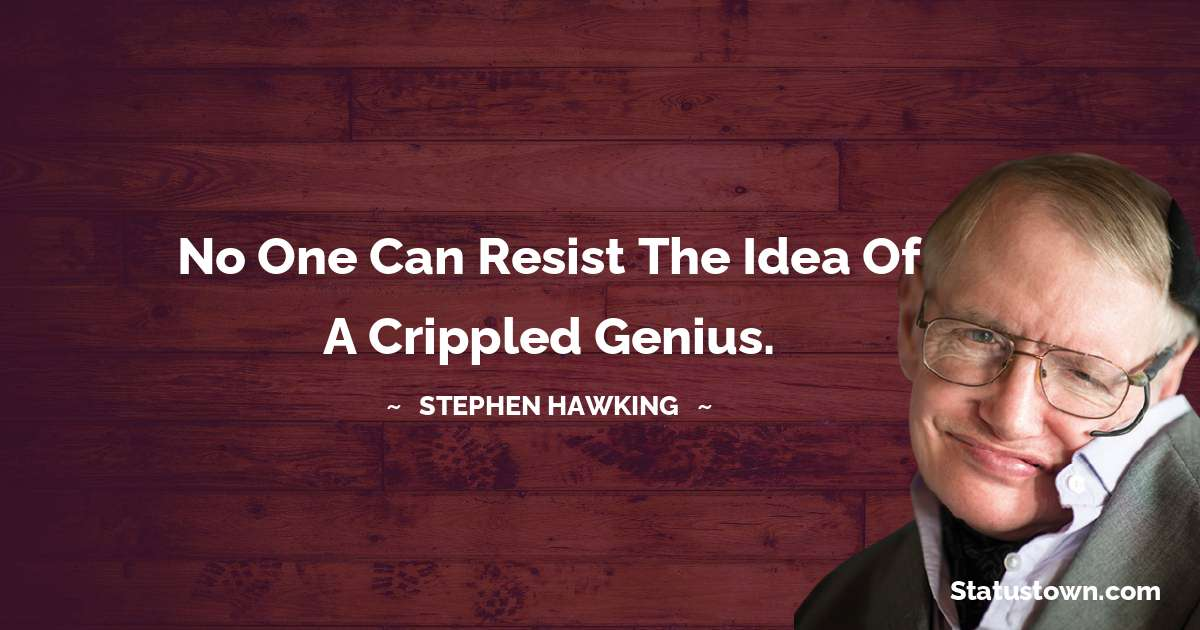 No one can resist the idea of a crippled genius.