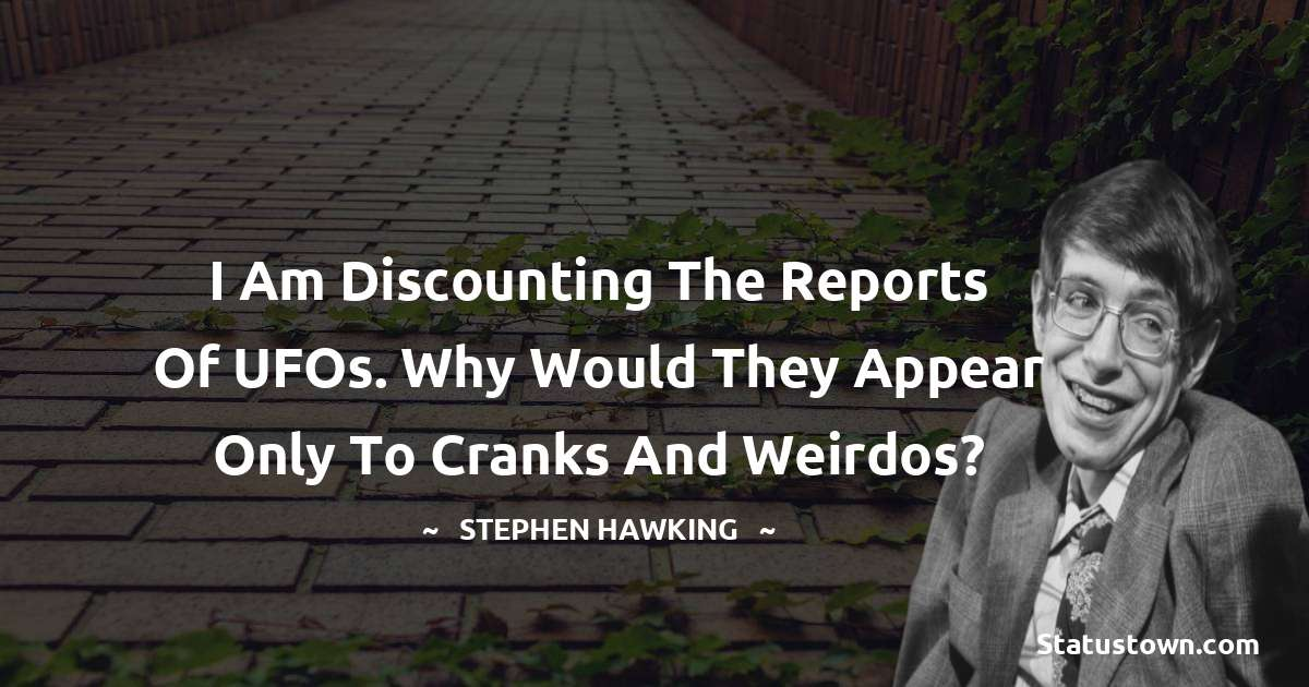 I am discounting the reports of UFOs. Why would they appear only to cranks and weirdos?