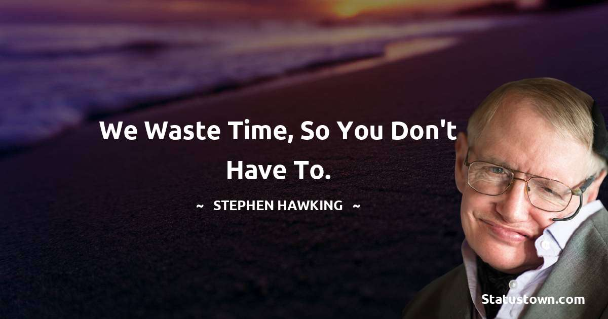 Stephen Hawking Quotes - We waste time, so you don't have to.