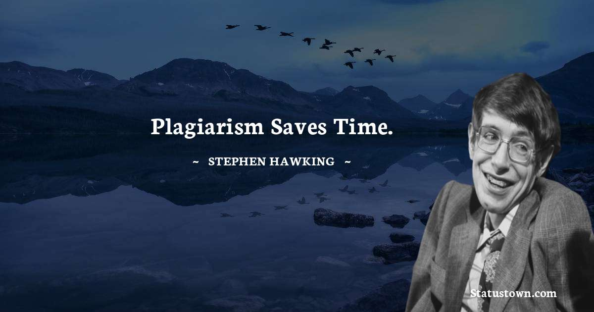 Stephen Hawking Quotes - Plagiarism saves time.