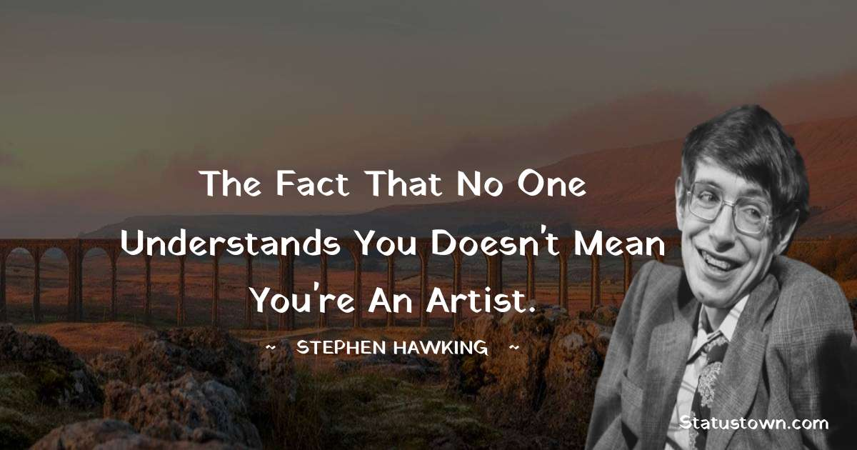 Stephen Hawking Quotes - The fact that no one understands you doesn't mean you're an artist.