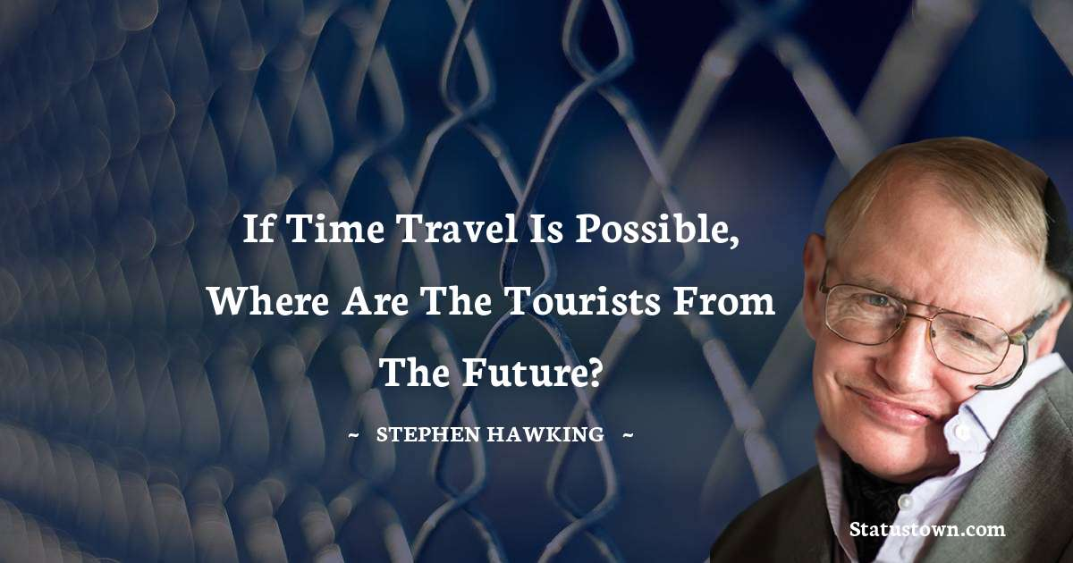 Stephen Hawking Quotes - If time travel is possible, where are the tourists from the future?