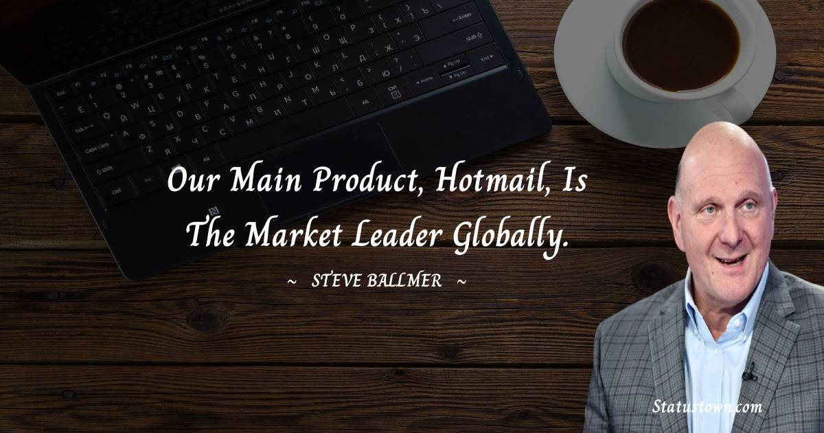 Our main product, Hotmail, is the market leader globally.