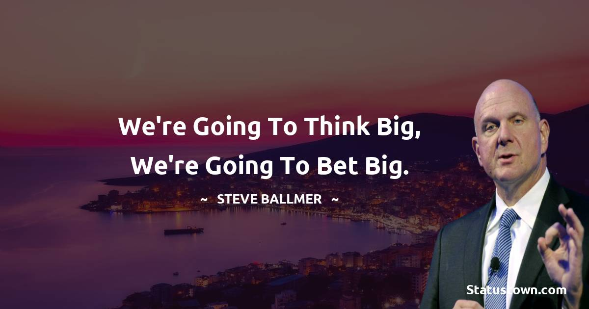 We're going to think big, we're going to bet big.