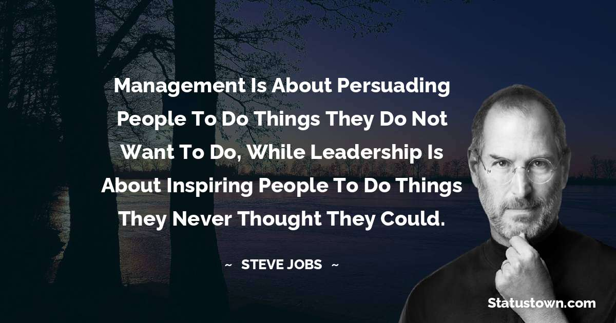 Management is about persuading people to do things they do not want to do, while leadership is about inspiring people to do things they never thought they could.