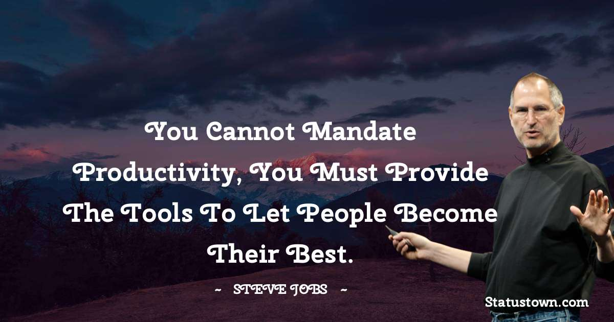 You cannot mandate productivity, you must provide the tools to let people become their best.