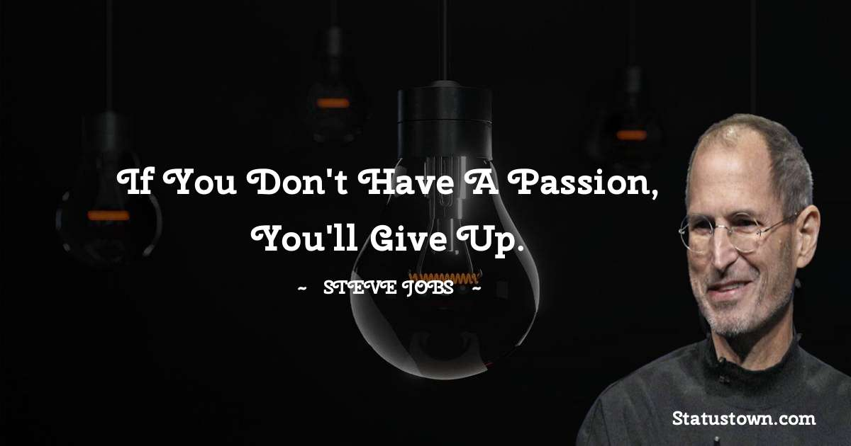 If you don't have a passion, you'll give up.
