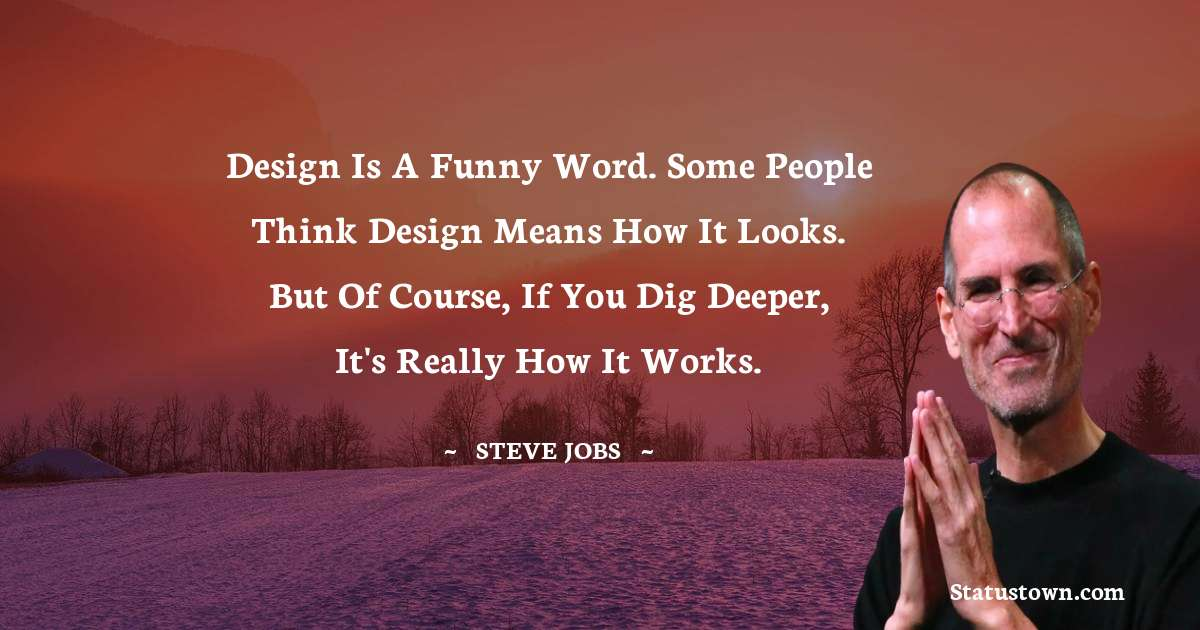 Design is a funny word. Some people think design means how it looks. But of course, if you dig deeper, it's really how it works.