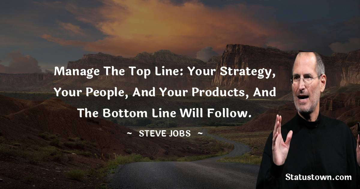 Manage the top line: your strategy, your people, and your products, and the bottom line will follow.