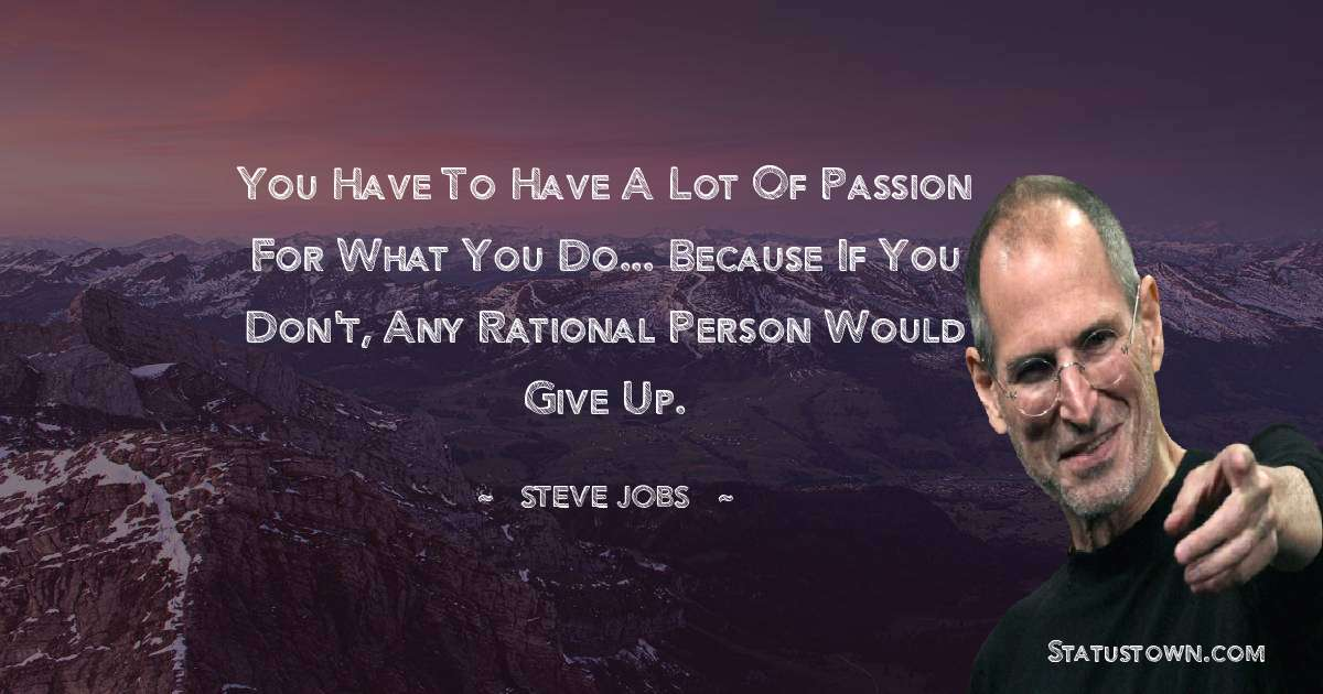 You have to have a lot of passion for what you do... because if you don't, any rational person would give up.