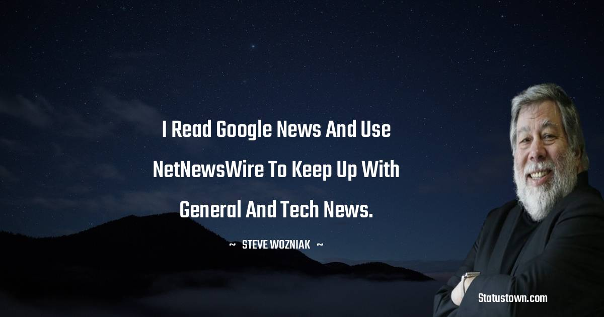 I read Google News and use NetNewsWire to keep up with general and tech news.