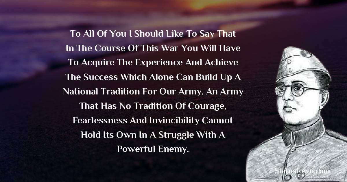 To all of you I should like to say that in the course of this war you will have to acquire the experience and achieve the success which alone can build up a national tradition for our Army. An army that has no tradition of courage, fearlessness and invincibility cannot hold its own in a struggle with a powerful enemy.